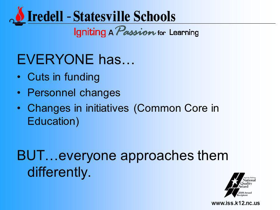 www.iss.k12.nc.us EVERYONE has… Cuts in funding Personnel changes Changes in initiatives (Common Core in Education) BUT…everyone approaches them differently.