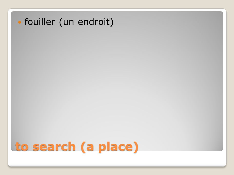 to search (a place) fouiller (un endroit)