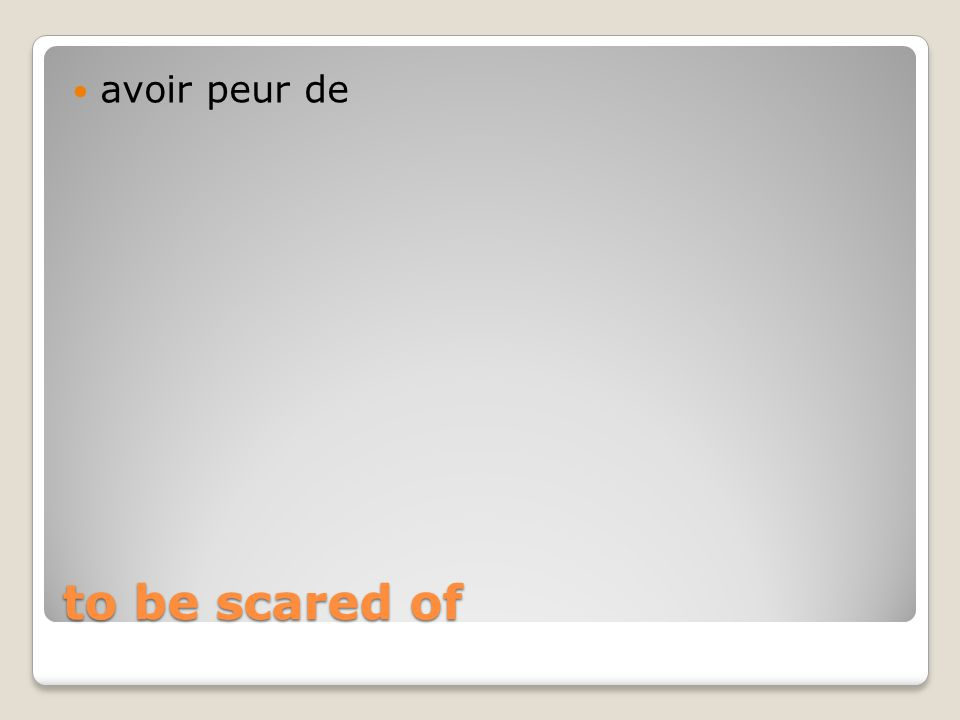 to be scared of avoir peur de