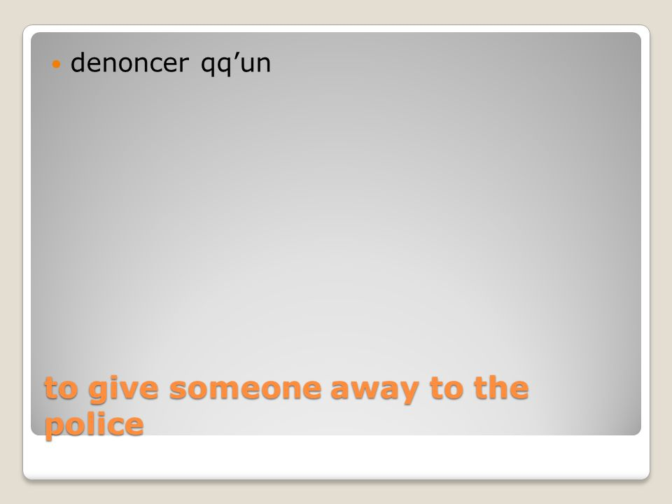 to give someone away to the police denoncer qq'un