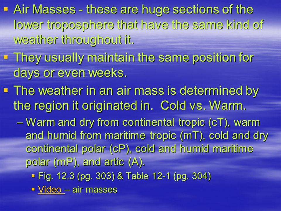  Air Masses - these are huge sections of the lower troposphere that have the same kind of weather throughout it.
