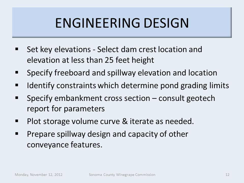 ENGINEERING DESIGN  Set key elevations - Select dam crest location and elevation at less than 25 feet height  Specify freeboard and spillway elevation and location  Identify constraints which determine pond grading limits  Specify embankment cross section – consult geotech report for parameters  Plot storage volume curve & iterate as needed.