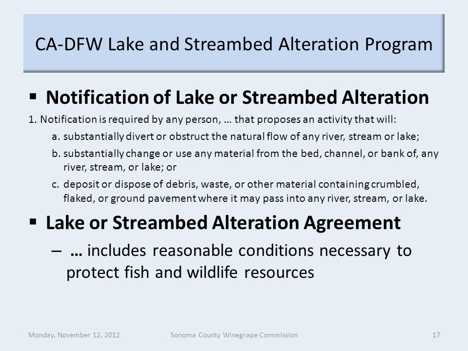 CA-DFW Lake and Streambed Alteration Program  Notification of Lake or Streambed Alteration 1.Notification is required by any person, … that proposes an activity that will: a.substantially divert or obstruct the natural flow of any river, stream or lake; b.substantially change or use any material from the bed, channel, or bank of, any river, stream, or lake; or c.deposit or dispose of debris, waste, or other material containing crumbled, flaked, or ground pavement where it may pass into any river, stream, or lake.