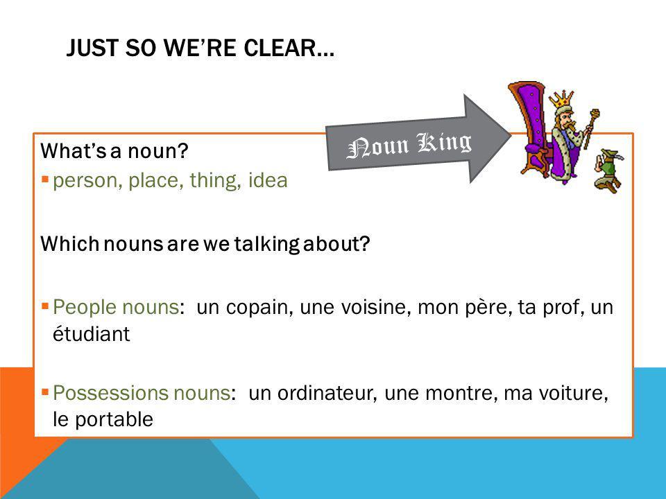 JUST SO WE'RE CLEAR... What's a noun?  person, place, thing, idea Which nouns are we talking about?  People nouns: un copain, une voisine, mon père,
