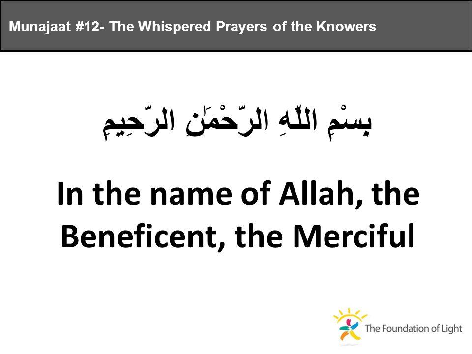 Munajaat #12- The Whispered Prayers of the Knowers بِسْمِ اللَّهِ الرَّحْمَٰنِ الرَّحِيمِ In the name of Allah, the Beneficent, the Merciful
