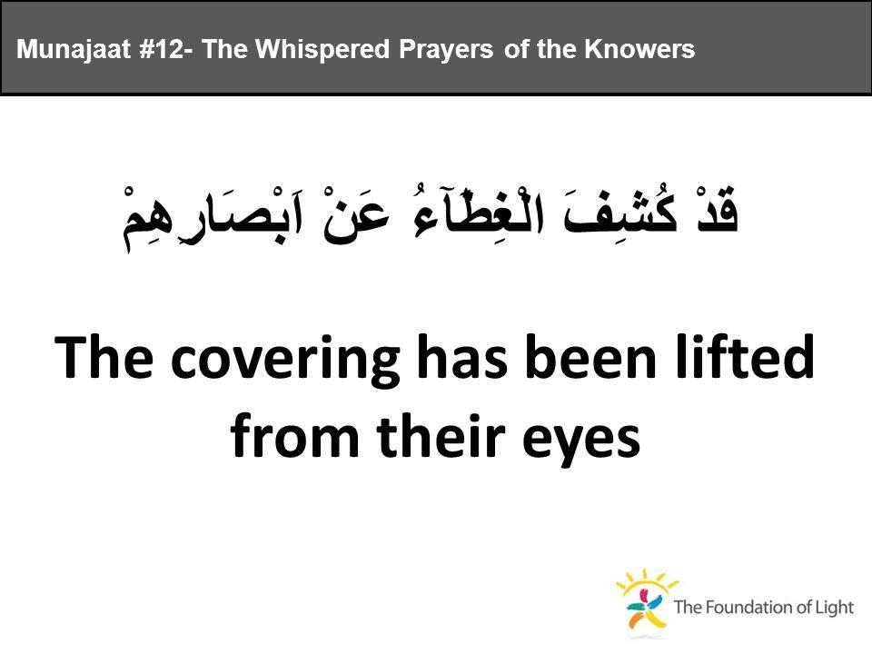 قَدْ كُشِفَ الْغِطَآءُ عَنْ اَبْصَارِهِمْ The covering has been lifted from their eyes Munajaat #12- The Whispered Prayers of the Knowers