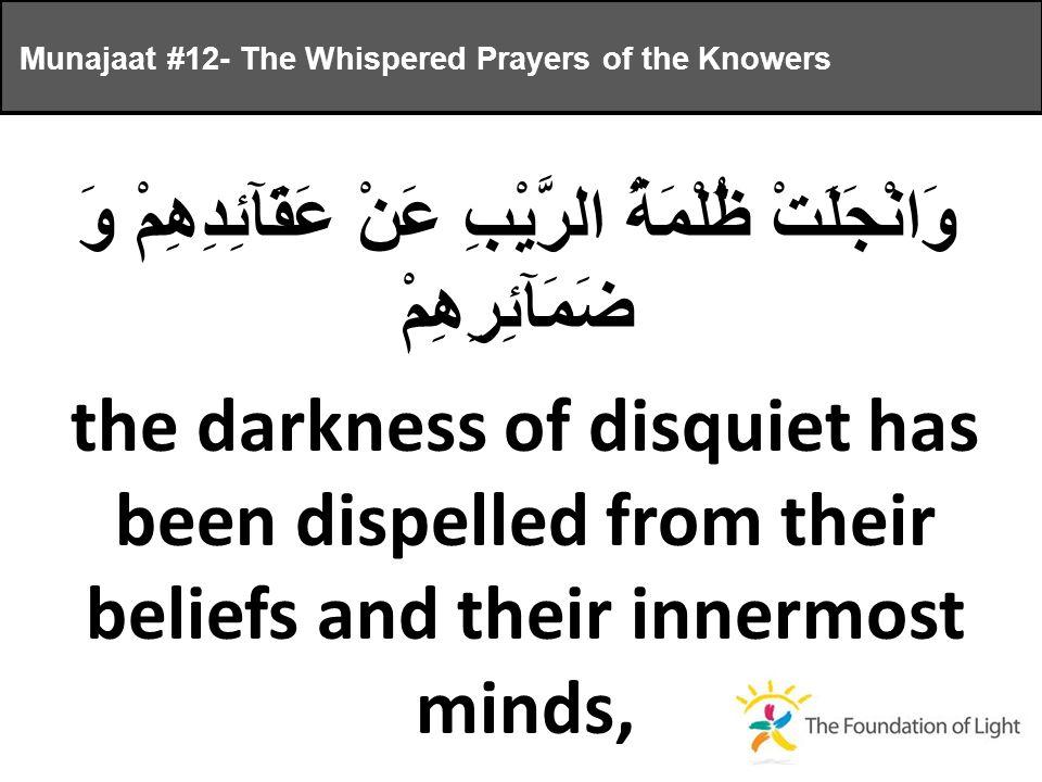 وَانْجَلَتْ ظُلْمَةُ الرَّيْبِ عَنْ عَقَآئِدِهِمْ وَ ضَمَآئِرِهِمْ the darkness of disquiet has been dispelled from their beliefs and their innermost minds, Munajaat #12- The Whispered Prayers of the Knowers