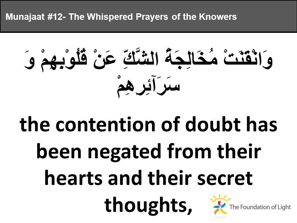 وَانْقَنَتْ مُخَالِجَةُ الشَّكِّ عَنْ قُلُوْبِهِمْ وَ سَرَآئِرِهِمْ the contention of doubt has been negated from their hearts and their secret thoughts, Munajaat #12- The Whispered Prayers of the Knowers