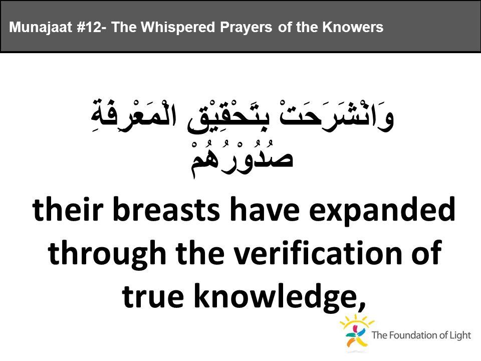 وَانْشَرَحَتْ بِتَحْقِيْقِ الْمَعْرِفَةِ صُدُوْرُهُمْ their breasts have expanded through the verification of true knowledge, Munajaat #12- The Whispered Prayers of the Knowers