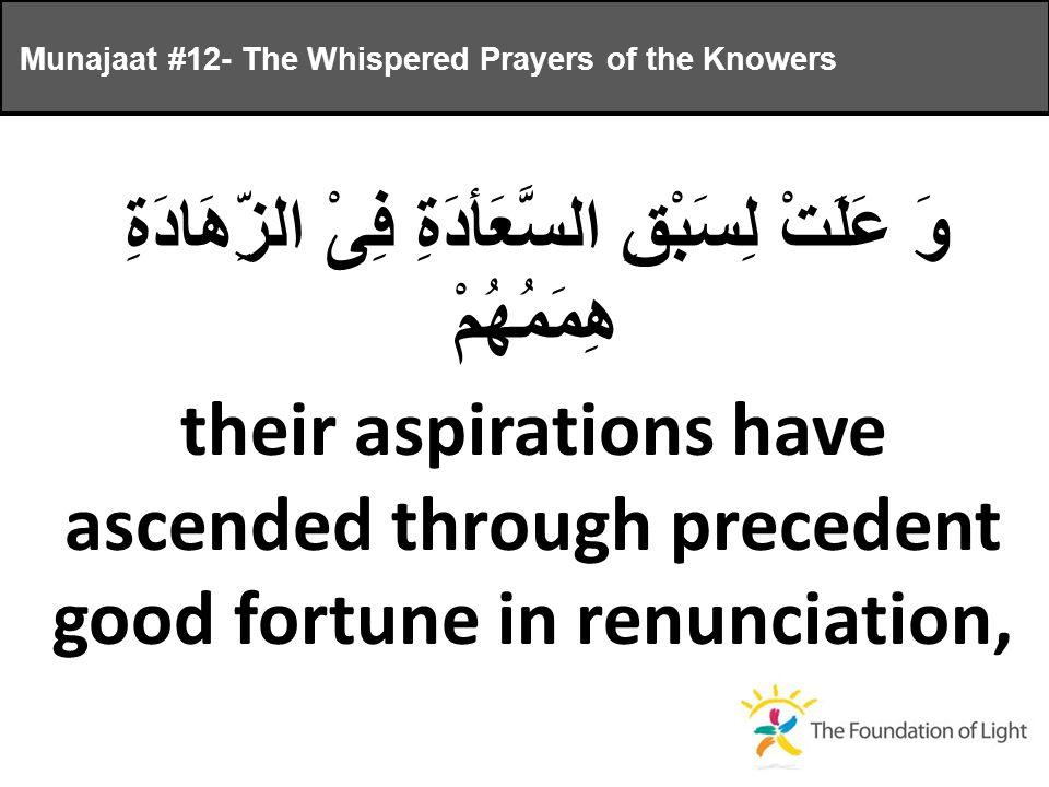 وَ عَلَتْ لِسَبْقِ السَّعَأدَةِ فِىْ الزِّهَادَةِ هِمَمُهُمْ their aspirations have ascended through precedent good fortune in renunciation, Munajaat #12- The Whispered Prayers of the Knowers