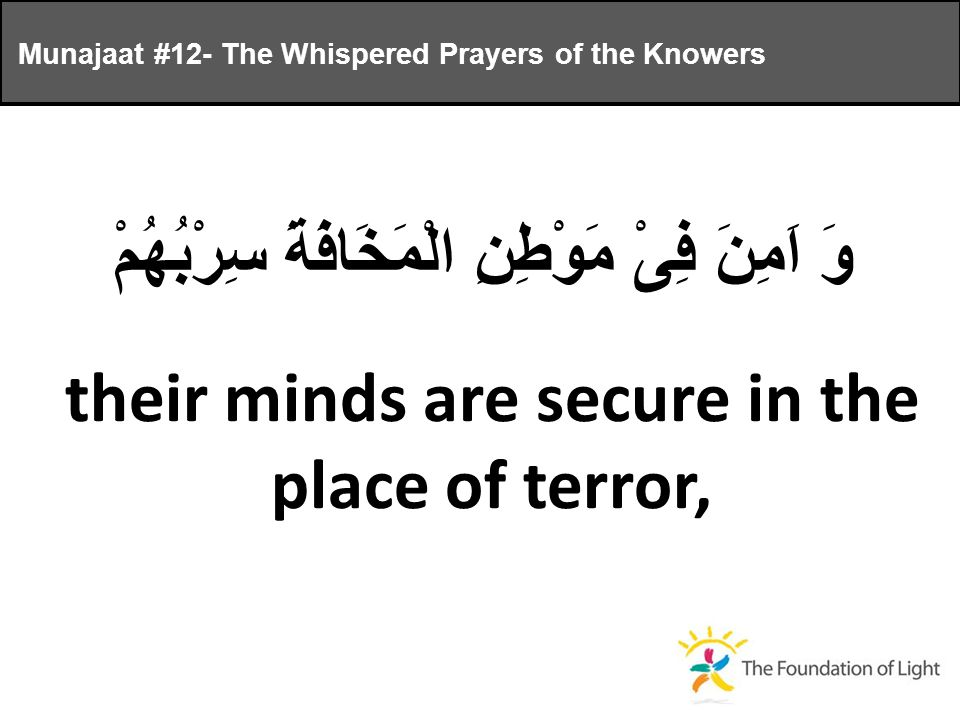 وَ اَمِنَ فِىْ مَوْطِنِ الْمَخَافَةَ سِرْبُهُمْ their minds are secure in the place of terror, Munajaat #12- The Whispered Prayers of the Knowers