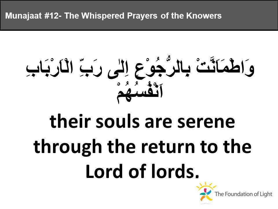 وَاطْمَاَنَّتْ بِالرُّجُوْعِ اِلٰى رَبِّ الْاَرْبَابِ اَنْفُسُهُمْ their souls are serene through the return to the Lord of lords, Munajaat #12- The Whispered Prayers of the Knowers