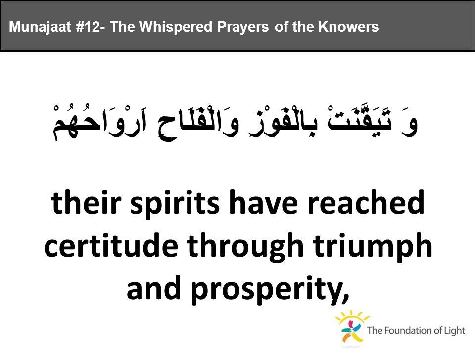 وَ تَيَقَّنَتْ بِالْفَوْزِ وَالْفَلَاحِ اَرْوَاحُهُمْ their spirits have reached certitude through triumph and prosperity, Munajaat #12- The Whispered Prayers of the Knowers