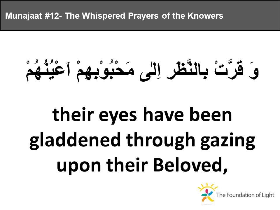 وَ قَرَّتْ بِالنَّظَرِ اِلٰى مَحْبُوْبِهِمْ اَعْيُنُهُمْ their eyes have been gladdened through gazing upon their Beloved, Munajaat #12- The Whispered Prayers of the Knowers