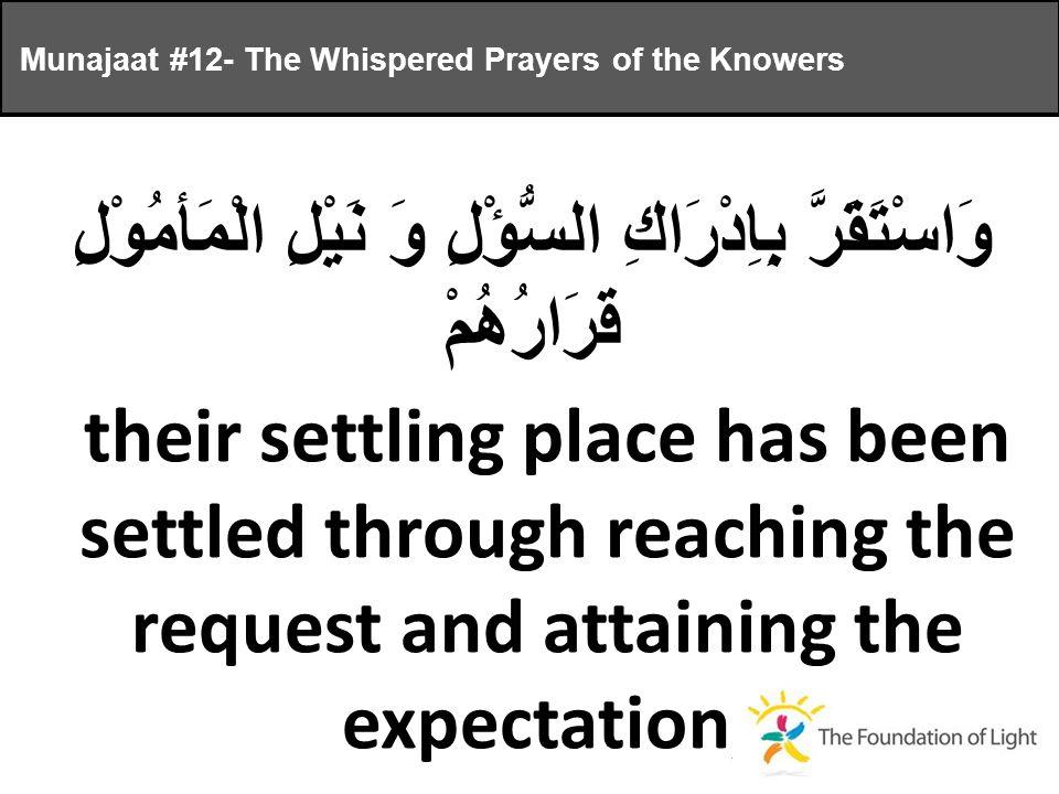 وَاسْتَقَرَّ بِاِدْرَاكِ السُّؤْلِ وَ نَيْلِ الْمَأمُوْلِ قَرَارُهُمْ their settling place has been settled through reaching the request and attaining the expectation, Munajaat #12- The Whispered Prayers of the Knowers
