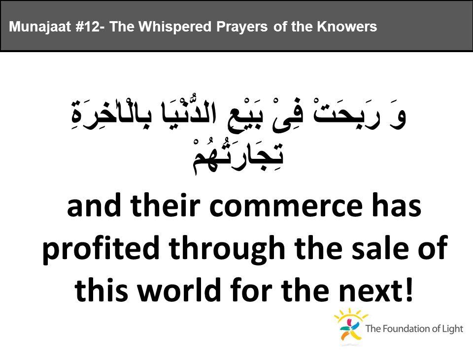 وَ رَبِحَتْ فِىْ بَيْعِ الدُّنْيَا بِالْاٰخِرَةِ تِجَارَتُهُمْ and their commerce has profited through the sale of this world for the next.