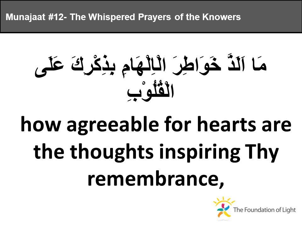 مَا اَلَذَّ خَوَاطِرَ الْاِلْهَامِ بِذِكْرِكَ عَلَى الْقُلُوْبِ how agreeable for hearts are the thoughts inspiring Thy remembrance, Munajaat #12- The Whispered Prayers of the Knowers