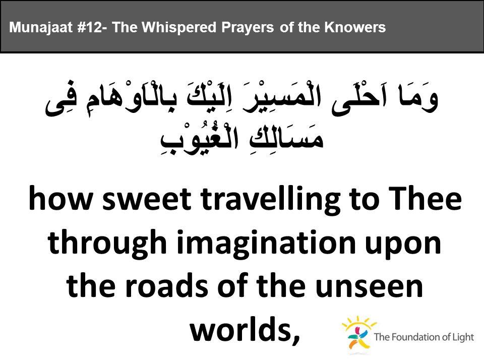 وَمَا اَحْلَى الْمَسِيْرَ اِلَيْكَ بِالْاَوْهَامِ فِى مَسَالِكِ الْغُيُوْبِ how sweet travelling to Thee through imagination upon the roads of the unseen worlds, Munajaat #12- The Whispered Prayers of the Knowers