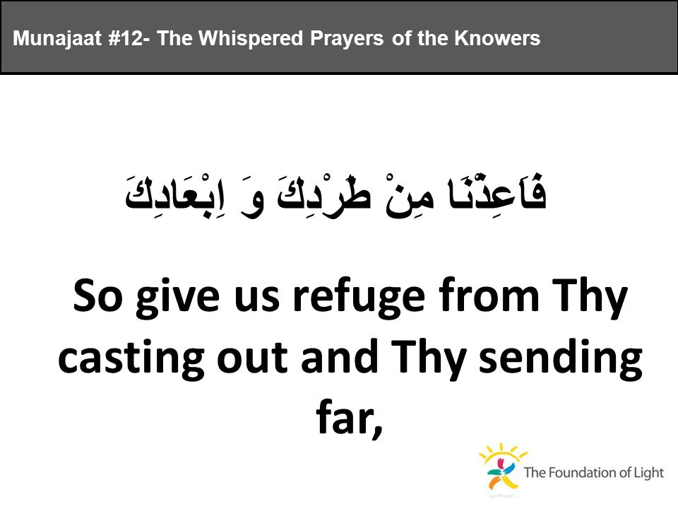 فَاَعِذْنَا مِنْ طَرْدِكَ وَ اِبْعَادِكَ So give us refuge from Thy casting out and Thy sending far, Munajaat #12- The Whispered Prayers of the Knowers