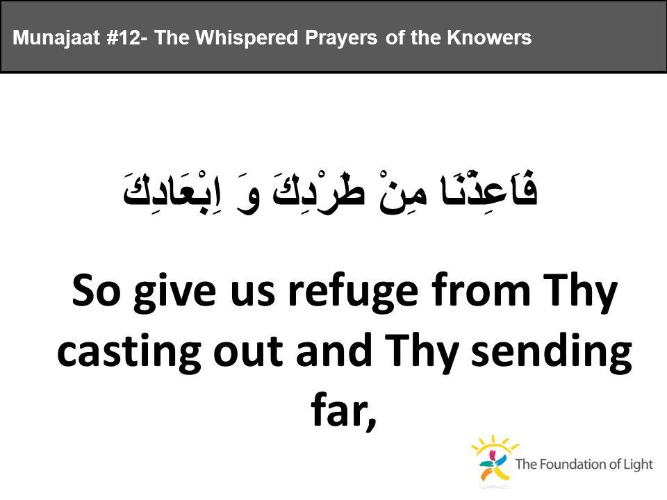 فَاَعِذْنَا مِنْ طَرْدِكَ وَ اِبْعَادِكَ So give us refuge from Thy casting out and Thy sending far, Munajaat #12- The Whispered Prayers of the Knowers
