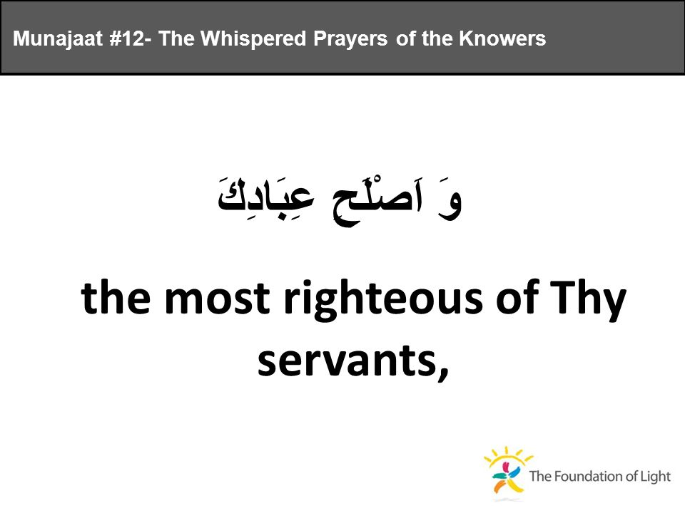 وَ اَصْلَحِ عِبَادِكَ the most righteous of Thy servants, Munajaat #12- The Whispered Prayers of the Knowers