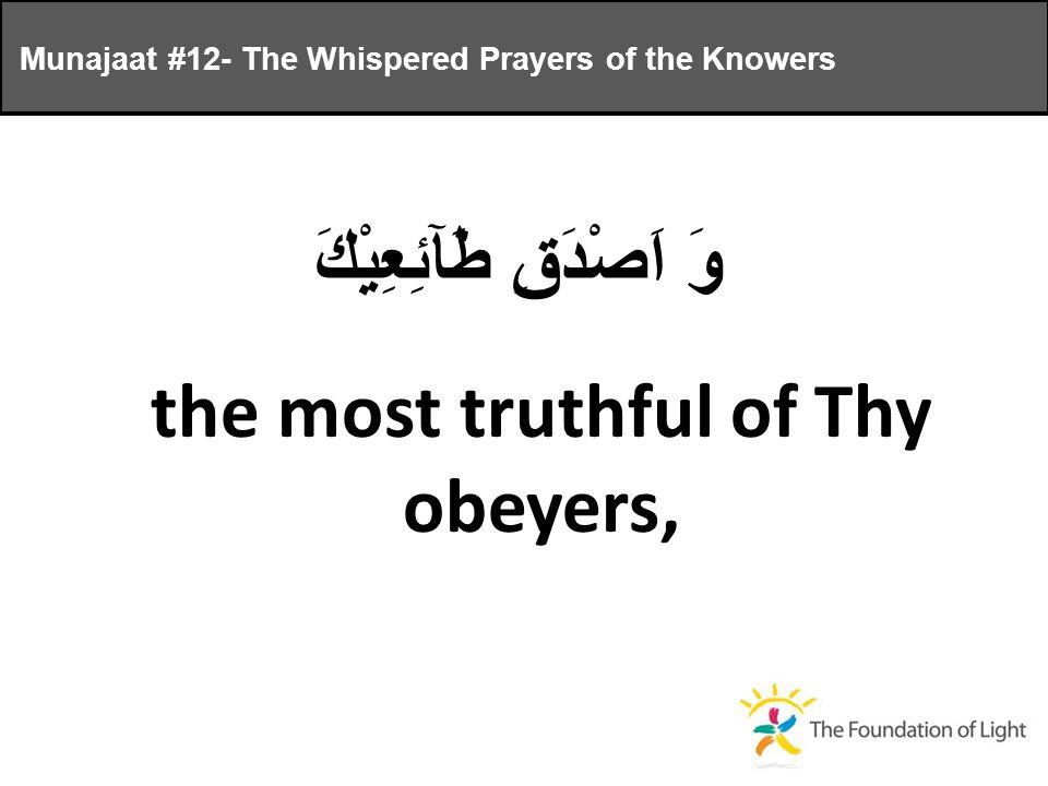 وَ اَصْدَقِ طَآئِعِيْكَ the most truthful of Thy obeyers, Munajaat #12- The Whispered Prayers of the Knowers