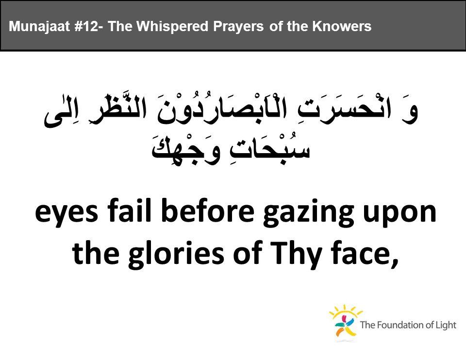 وَ انْحَسَرَتِ الْاَبْصَارُدُوْنَ النَّظَرِ اِلٰى سُبْحَاتِ وَجْهِكَ eyes fail before gazing upon the glories of Thy face, Munajaat #12- The Whispered Prayers of the Knowers