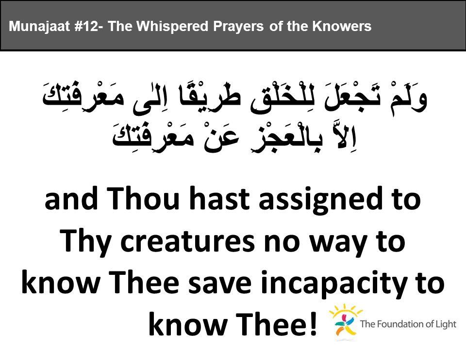 وَلَمْ تَجْعَلَ لِلْخَلْقِ طَرِيْقًا اِلٰى مَعْرِفَتِكَ اِلاَّ بِالْعَجْزِ عَنْ مَعْرِفَتِكَ and Thou hast assigned to Thy creatures no way to know Thee save incapacity to know Thee.