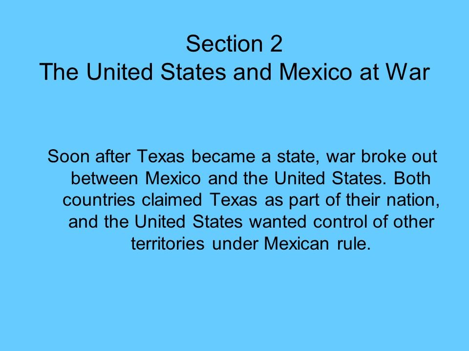 Section 2 The United States and Mexico at War Soon after Texas became a state, war broke out between Mexico and the United States. Both countries clai