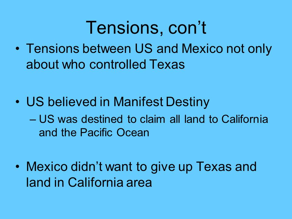 Tensions, con't Tensions between US and Mexico not only about who controlled Texas US believed in Manifest Destiny –US was destined to claim all land