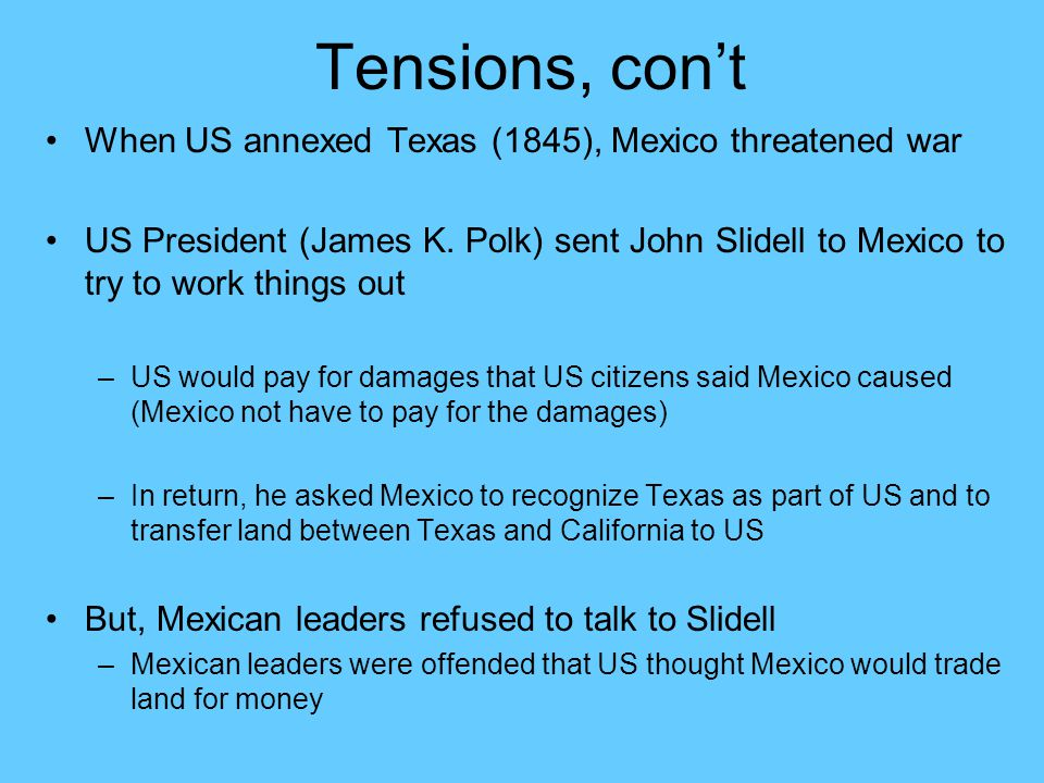 Tensions, con't When US annexed Texas (1845), Mexico threatened war US President (James K. Polk) sent John Slidell to Mexico to try to work things out