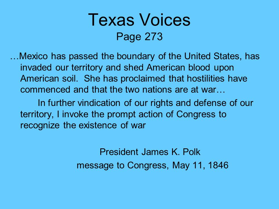 Texas Voices Page 273 …Mexico has passed the boundary of the United States, has invaded our territory and shed American blood upon American soil. She