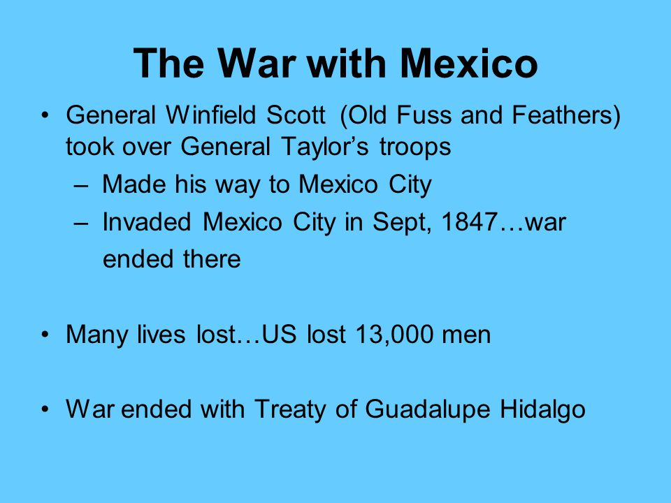 The War with Mexico General Winfield Scott (Old Fuss and Feathers) took over General Taylor's troops – Made his way to Mexico City – Invaded Mexico Ci