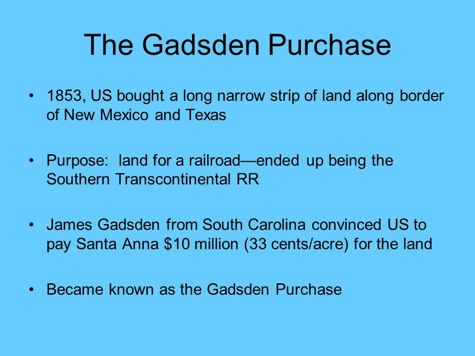The Gadsden Purchase 1853, US bought a long narrow strip of land along border of New Mexico and Texas Purpose: land for a railroad—ended up being the