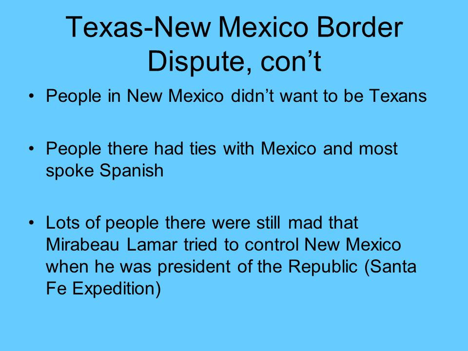Texas-New Mexico Border Dispute, con't People in New Mexico didn't want to be Texans People there had ties with Mexico and most spoke Spanish Lots of
