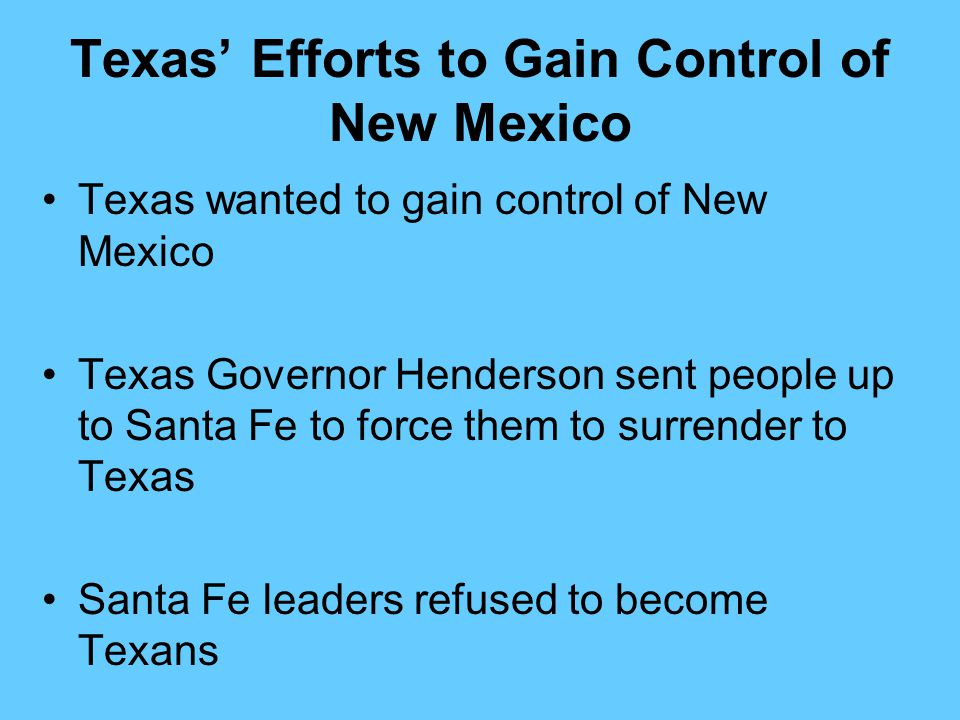 Texas' Efforts to Gain Control of New Mexico Texas wanted to gain control of New Mexico Texas Governor Henderson sent people up to Santa Fe to force t
