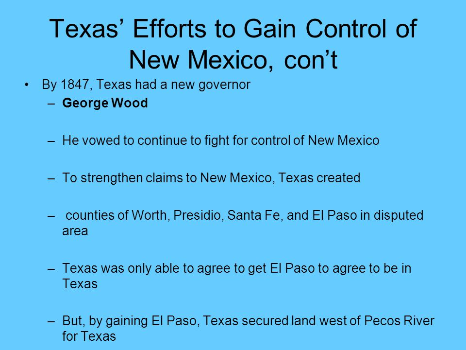Texas' Efforts to Gain Control of New Mexico, con't By 1847, Texas had a new governor –George Wood –He vowed to continue to fight for control of New M