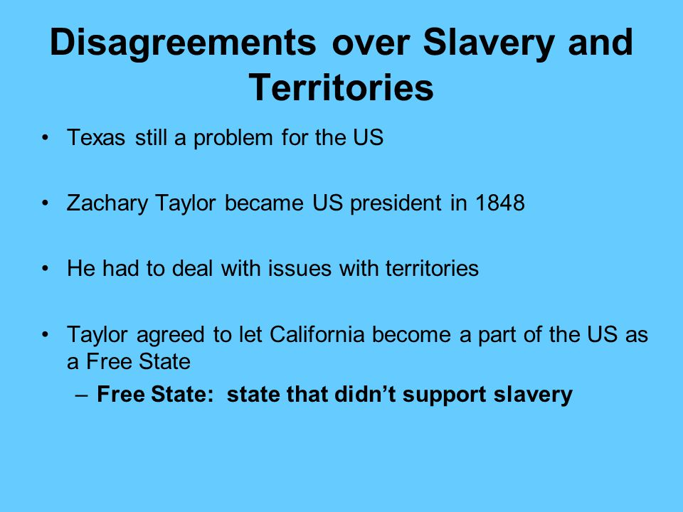 Disagreements over Slavery and Territories Texas still a problem for the US Zachary Taylor became US president in 1848 He had to deal with issues with