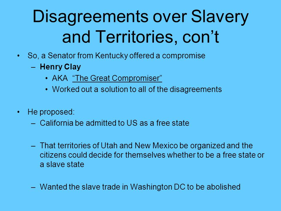 """Disagreements over Slavery and Territories, con't So, a Senator from Kentucky offered a compromise –Henry Clay AKA """"The Great Compromiser"""" Worked out"""