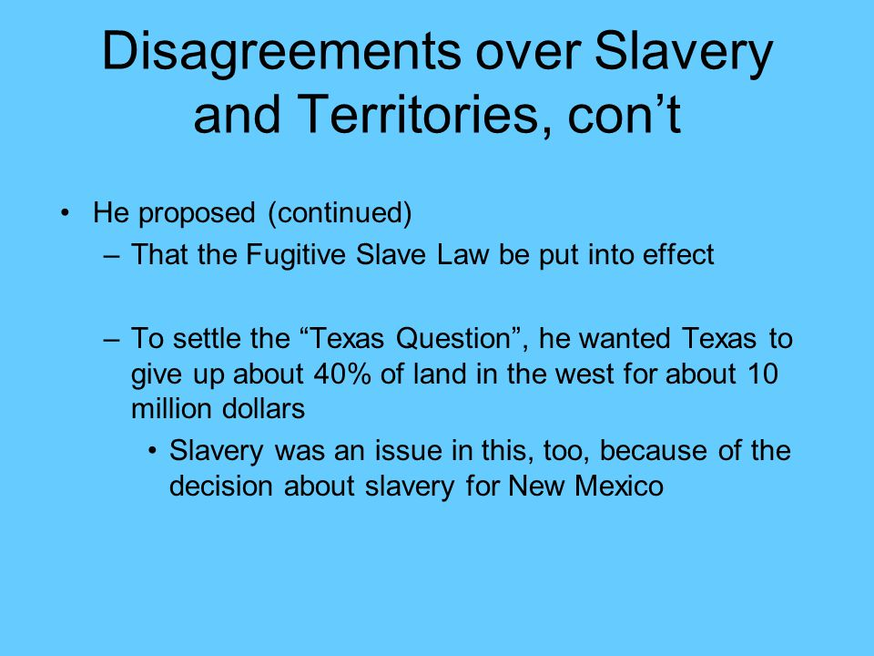 """Disagreements over Slavery and Territories, con't He proposed (continued) –That the Fugitive Slave Law be put into effect –To settle the """"Texas Questi"""