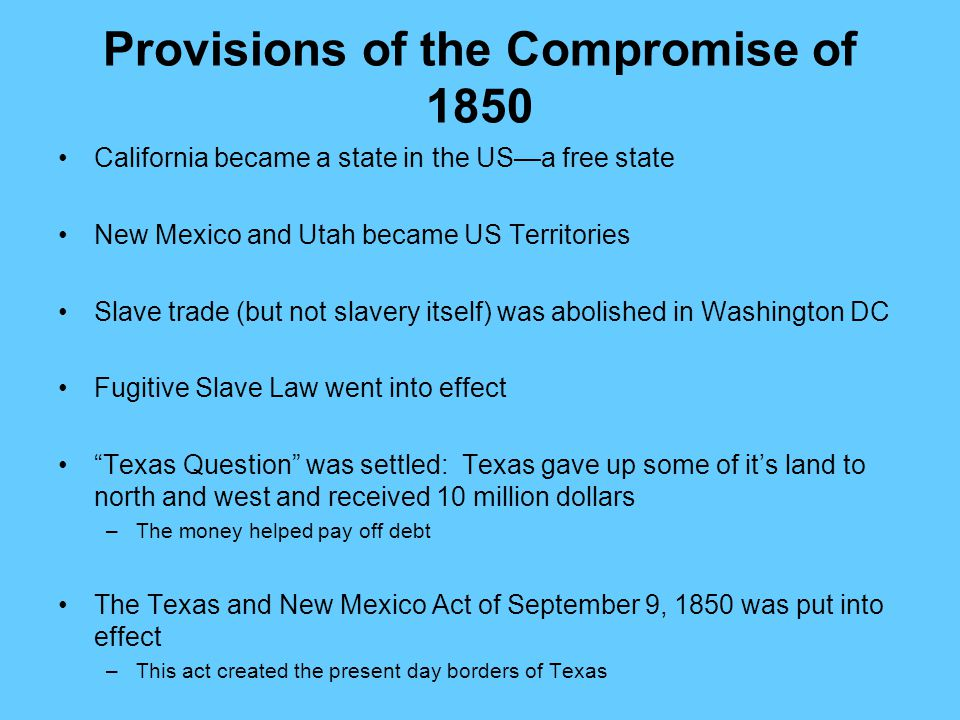 Provisions of the Compromise of 1850 California became a state in the US—a free state New Mexico and Utah became US Territories Slave trade (but not s