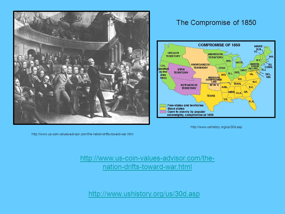 The Compromise of 1850 http://www.us-coin-values-advisor.com/the-nation-drifts-toward-war.html http://www.us-coin-values-advisor.com/the- nation-drift
