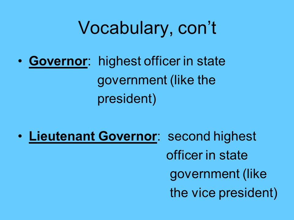 Vocabulary, con't Governor: highest officer in state government (like the president) Lieutenant Governor: second highest officer in state government (