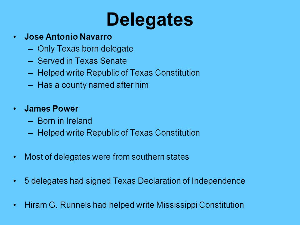 Delegates Jose Antonio Navarro –Only Texas born delegate –Served in Texas Senate –Helped write Republic of Texas Constitution –Has a county named afte