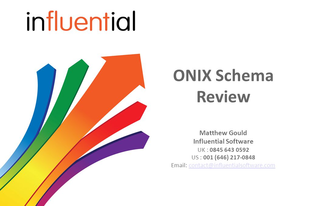 ONIX Schema Review Matthew Gould Influential Software UK : 0845 643 0592 US : 001 (646) 217-0848 Email: contact@influentialsoftware.comcontact@influentialsoftware.com