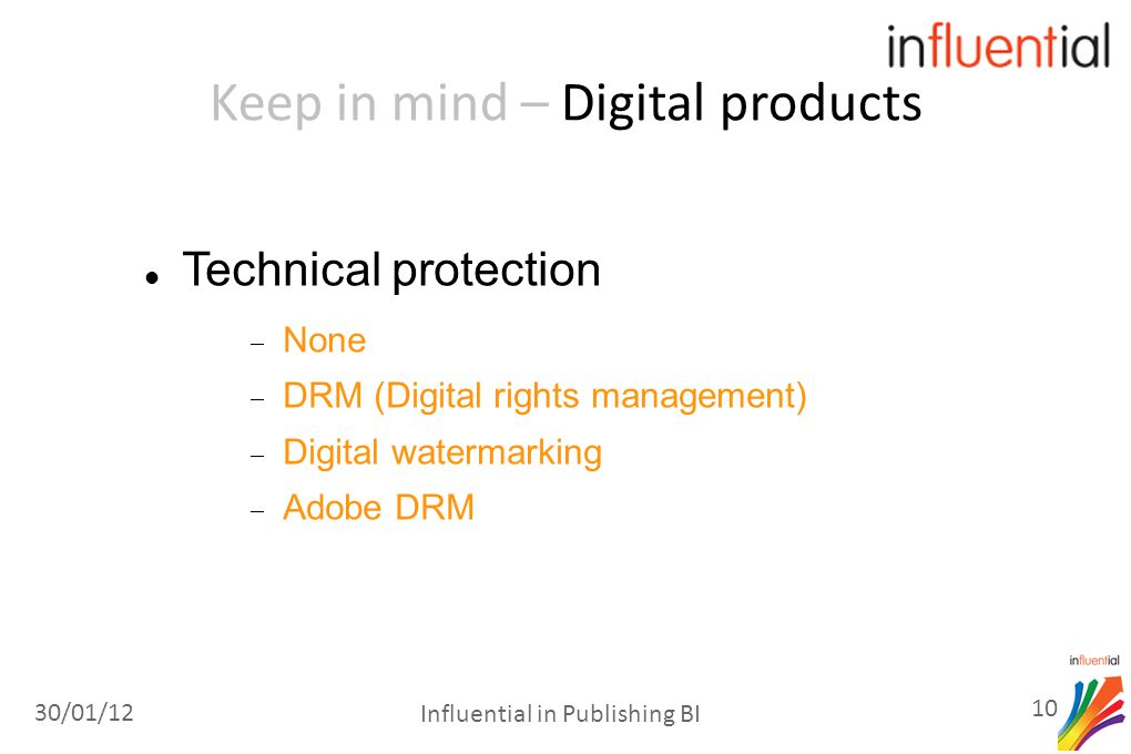 Keep in mind – Digital products Technical protection  None  DRM (Digital rights management)  Digital watermarking  Adobe DRM 30/01/12 10 Influential in Publishing BI