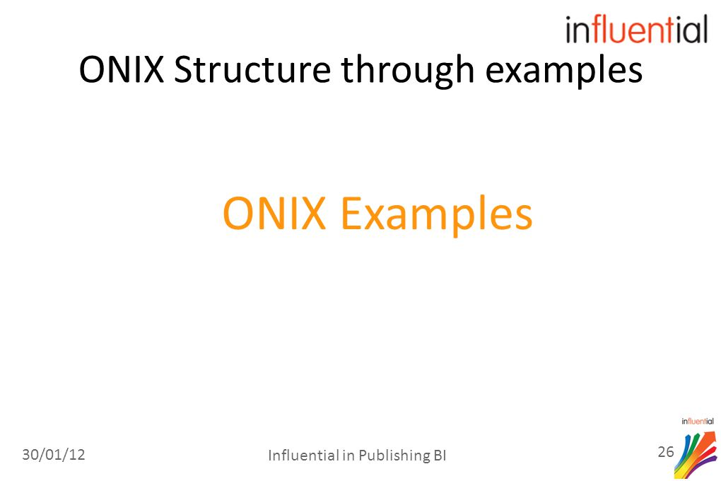 ONIX Structure through examples ONIX Examples 30/01/12 26 Influential in Publishing BI