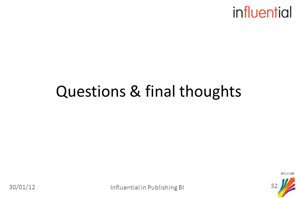 Questions & final thoughts 30/01/12 32 Influential in Publishing BI