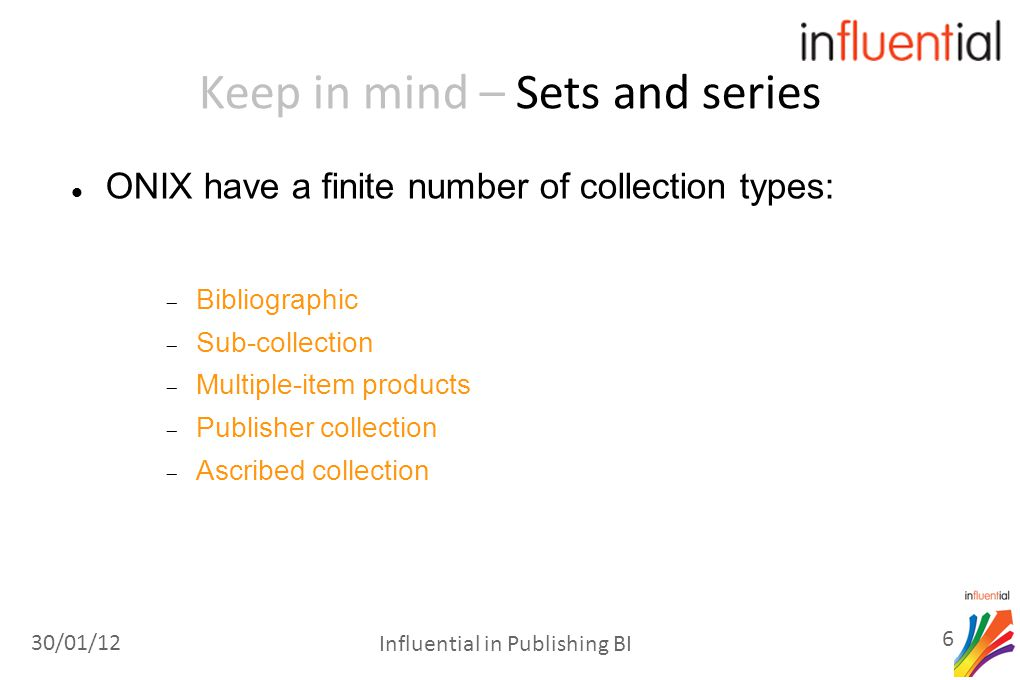 Keep in mind – Sets and series ONIX have a finite number of collection types:  Bibliographic  Sub-collection  Multiple-item products  Publisher collection  Ascribed collection 30/01/12 6 Influential in Publishing BI