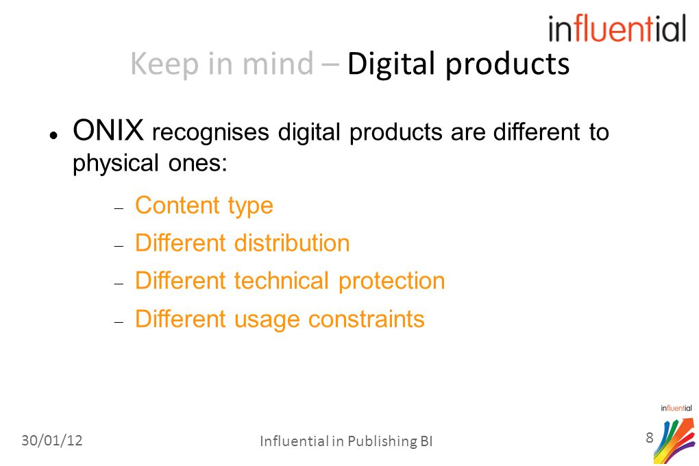 Keep in mind – Digital products ONIX recognises digital products are different to physical ones:  Content type  Different distribution  Different technical protection  Different usage constraints 30/01/12 8 Influential in Publishing BI